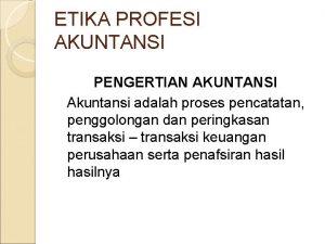 ETIKA PROFESI AKUNTANSI PENGERTIAN AKUNTANSI Akuntansi adalah proses