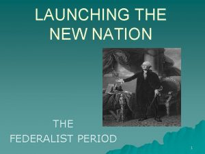 LAUNCHING THE NEW NATION THE FEDERALIST PERIOD 1