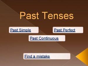 Past Tenses Past Simple Past Perfect Past Continuous
