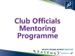 Club Officials Mentoring Programme Club Officials Mentoring Programme