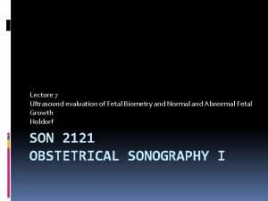 Lecture 7 Ultrasound evaluation of Fetal Biometry and
