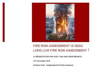 FIRE RISK ASSESSMENT IS DEAD LONG LIVE FIRE