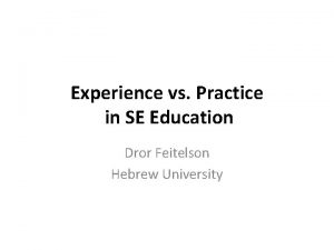 Experience vs Practice in SE Education Dror Feitelson