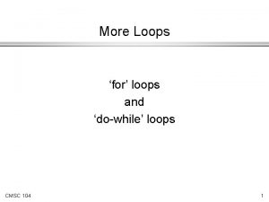 More Loops for loops and dowhile loops CMSC