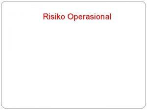 Risiko Operasional Pendahuluan Risiko Operasional terjadi karena masalah