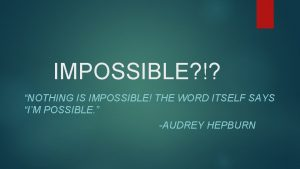 IMPOSSIBLE NOTHING IS IMPOSSIBLE THE WORD ITSELF SAYS