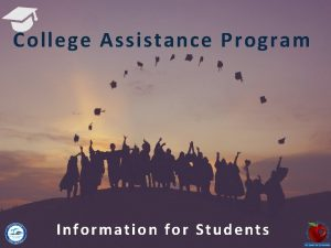 College Assistance Program Information for Students College Admission