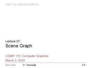 COMP 175 COMPUTER GRAPHICS Lecture 07 Scene Graph