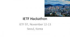 IETF Hackathon IETF 97 November 12 13 Seoul