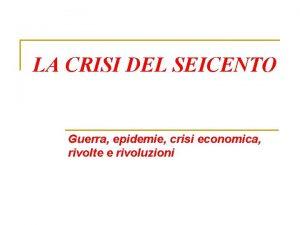 LA CRISI DEL SEICENTO Guerra epidemie crisi economica