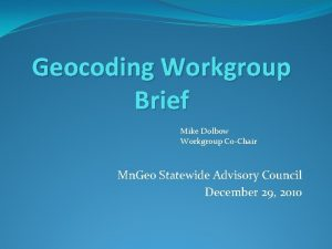 Geocoding Workgroup Brief Mike Dolbow Workgroup CoChair Mn