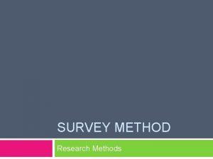 SURVEY METHOD Research Methods Survey Method Ask people