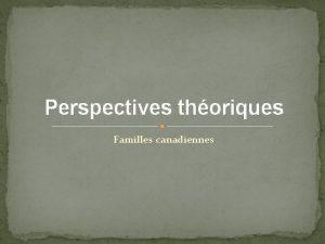 Perspectives thoriques Familles canadiennes Objectifs dapprentissage Par la