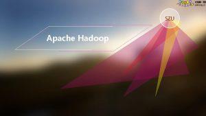 SZU Apache Hadoop Content l Motivations for Hadoop