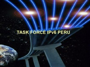 TASK FORCE IPv 6 PERU TASK FORCE IPv
