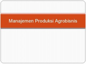 Manajemen Produksi Agrobisnis Manajemen Produksi Agribisnis Produksi Agribisnis