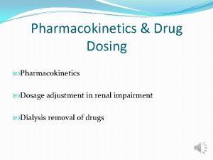 Pharmacokinetics Drug Dosing Pharmacokinetics Dosage adjustment in renal