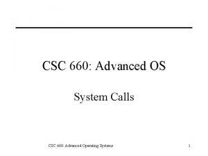 CSC 660 Advanced OS System Calls CSC 660