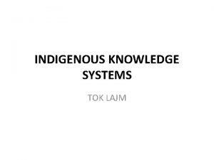 INDIGENOUS KNOWLEDGE SYSTEMS TOK LAJM Indigenous knowledge systems