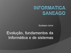 INFORMTICA SANEAGO Eustquio Jnior Evoluo fundamentos da Informtica