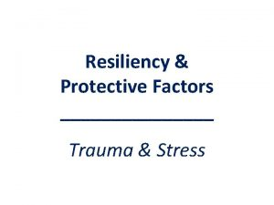 Resiliency Protective Factors Trauma Stress Resiliency Protective Factors