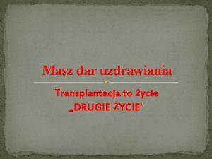 Masz dar uzdrawiania Transplantacja to ycie DRUGIE YCIE