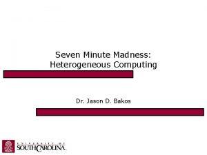 Seven Minute Madness Heterogeneous Computing Dr Jason D