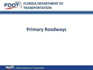 FLORIDA DEPARTMENT OF TRANSPORTATION Primary Roadways Florida Department
