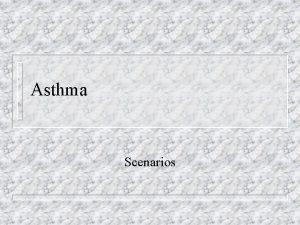 Asthma Scenarios Asthma Scenarios n These assume knowledge
