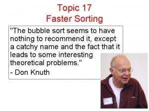 Topic 17 Faster Sorting The bubble sort seems