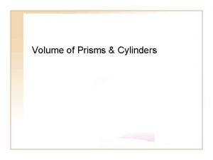 Volume of Prisms Cylinders Exploring Volume The volume