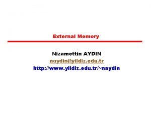 External Memory Nizamettin AYDIN naydinyildiz edu tr http