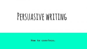 Persuasive writing How to convince What is persuasive