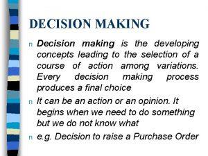 DECISION MAKING n n n Decision making is
