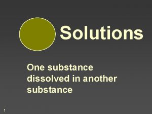 Solutions One substance dissolved in another substance 1