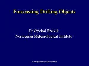 Forecasting Drifting Objects Dr yvind Breivik Norwegian Meteorological