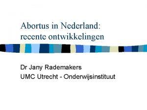 Abortus in Nederland recente ontwikkelingen Dr Jany Rademakers