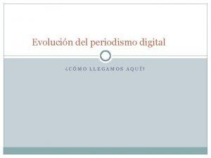Evolucin del periodismo digital CMO LLEGAMOS AQU Evolucin