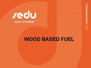 WOOD BASED FUEL Wood based fuel Wood based