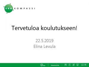 Tervetuloa koulutukseen 22 5 2019 Elina Levula Avainhenkilkoulutus