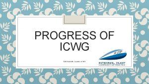 PROGRESS OF ICWG Edit Nemeth Leader of WG