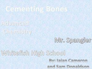 Cementing Bones Advanced Chemistry Mr Spangler Whitefish High