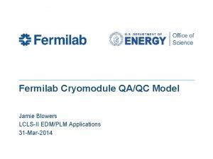 Fermilab Cryomodule QAQC Model Jamie Blowers LCLSII EDMPLM