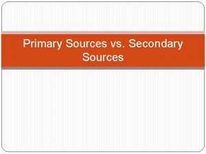 Primary Sources vs Secondary Sources Primary Sources Contemporary