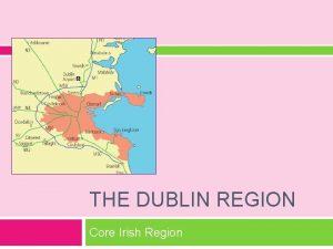 THE DUBLIN REGION Core Irish Region The Dublin