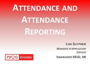 ATTENDANCE AND ATTENDANCE REPORTING LISA SUTPHEN MANAGER OF