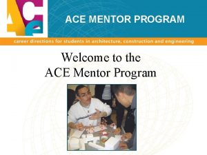 ACE MENTOR PROGRAM Welcome to the ACE Mentor