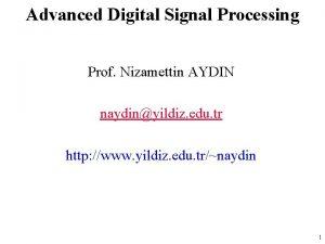Advanced Digital Signal Processing Prof Nizamettin AYDIN naydinyildiz