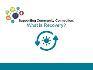 Supporting Community Connection What is Recovery SUPPORTING COMMUNITY