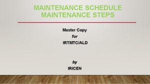 MAINTENANCE SCHEDULE MAINTENANCE STEPS Master Copy for IRTMTCALD